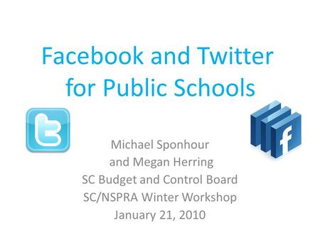 Facebook and Twitter for Public Schools Michael Sponhour and Megan Herring SC Budget and Control Board SC/NSPRA Winter Workshop January 21, 2010.