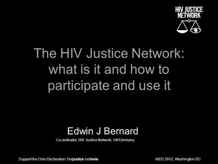 AIDS 2012, Washington DC The HIV Justice Network: what is it and how to participate and use it Edwin J Bernard Co-ordinator, HIV Justice Network, UK/Germany.