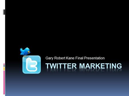 Gary Robert Kane Final Presentation. My Goals  Increase my knowledge of Twitter and Twitter tools  Promote my personal brand through the use of Twitter.