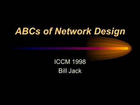 ABCs of Network Design ICCM 1998 Bill Jack. What this session will NOT cover Detailed Discussion about Netware Anything about Unix / Linux Windows95/98/NT.
