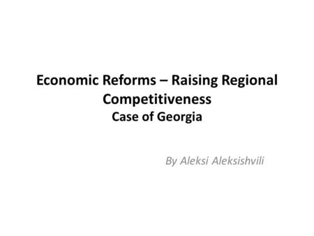 Economic Reforms – Raising Regional Competitiveness Case of Georgia By Aleksi Aleksishvili.