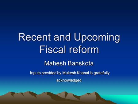 Recent and Upcoming Fiscal reform Mahesh Banskota Inputs provided by Mukesh Khanal is gratefully acknowledged Inputs provided by Mukesh Khanal is gratefully.