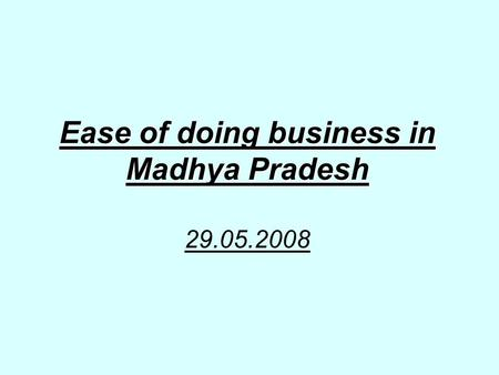 Ease of doing business in Madhya Pradesh Ease of doing business in Madhya Pradesh 29.05.2008.