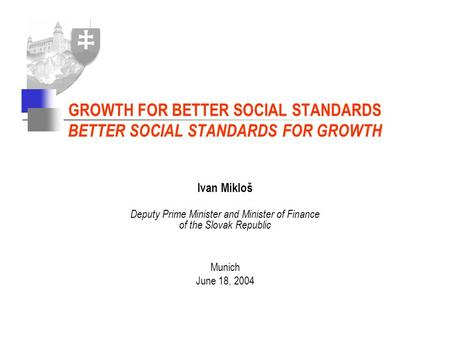 Ivan Mikloš Deputy Prime Minister and Minister of Finance of the Slovak Republic Munich June 18, 2004 GROWTH FOR BETTER SOCIAL STANDARDS BETTER SOCIAL.