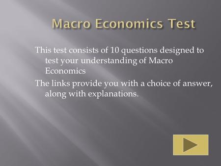 This test consists of 10 questions designed to test your understanding of Macro Economics The links provide you with a choice of answer, along with explanations.