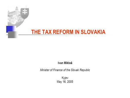 Ivan Mikloš Minister of Finance of the Slovak Republic Kyjev May 16, 2005 THE TAX REFORM IN SLOVAKIA.