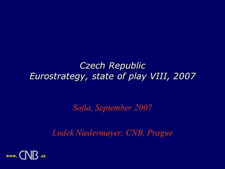 Czech Republic Eurostrategy, state of play VIII, 2007 Sofia, September 2007 Ludek Niedermayer, CNB, Prague www..cz.