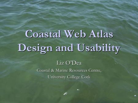 Coastal Web Atlas Design and Usability Liz O'Dea Coastal & Marine Resources Centre, University College Cork.