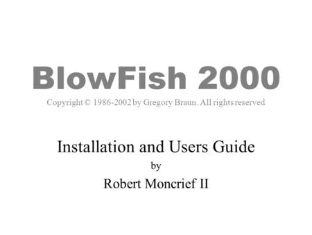 BlowFish 2000 Copyright © 1986-2002 by Gregory Braun. All rights reserved Installation and Users Guide by Robert Moncrief II.