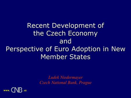 Recent Development of the Czech Economy and Perspective of Euro Adoption in New Member States Ludek Niedermayer Czech National Bank, Prague www..cz.