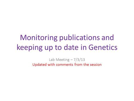 Monitoring publications and keeping up to date in Genetics Lab Meeting – 7/3/13 Updated with comments from the session.