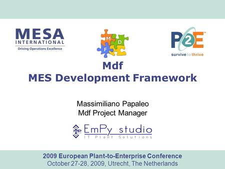 Www.mesa.org 2009 European Plant-to-Enterprise Conference October 27-28, 2009, Utrecht, The Netherlands Mdf MES Development Framework Massimiliano Papaleo.