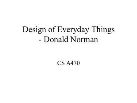 Design of Everyday Things - Donald Norman CS A470.