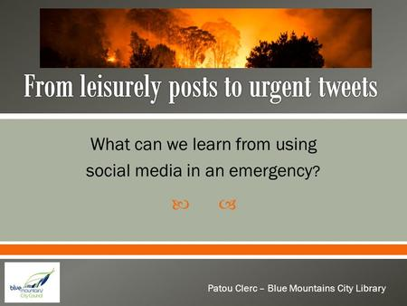  What can we learn from using social media in an emergency ? Patou Clerc – Blue Mountains City Library.