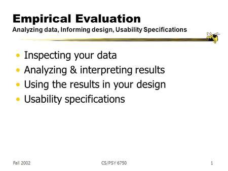 Fall 2002CS/PSY 67501 Empirical Evaluation Analyzing data, Informing design, Usability Specifications Inspecting your data Analyzing & interpreting results.