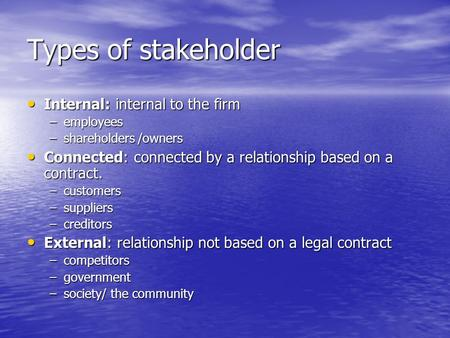 Types of stakeholder Internal: internal to the firm Internal: internal to the firm –employees –shareholders /owners Connected: connected by a relationship.