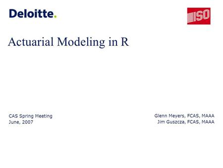 Actuarial Modeling in R CAS Spring Meeting June, 2007 Glenn Meyers, FCAS, MAAA Jim Guszcza, FCAS, MAAA.