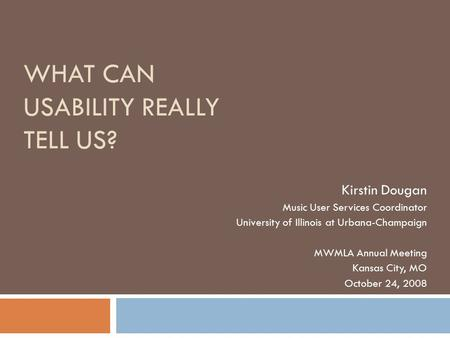 WHAT CAN USABILITY REALLY TELL US? Kirstin Dougan Music User Services Coordinator University of Illinois at Urbana-Champaign MWMLA Annual Meeting Kansas.