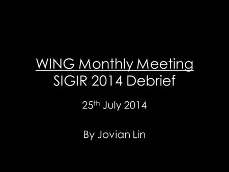 WING Monthly Meeting SIGIR 2014 Debrief 25 th July 2014 By Jovian Lin.