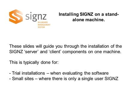 Installing SIGNZ on a stand- alone machine. These slides will guide you through the installation of the SIGNZ 'server' and 'client' components on one machine.