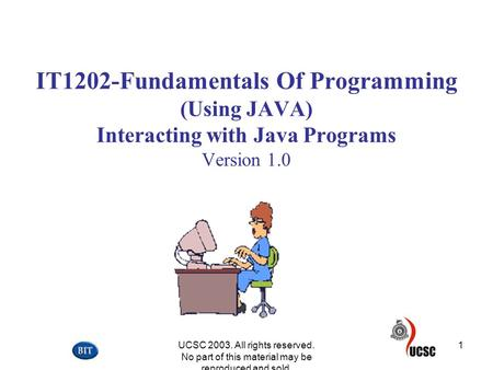 UCSC 2003. All rights reserved. No part of this material may be reproduced and sold. 1 IT1202-Fundamentals Of Programming (Using JAVA) Interacting with.