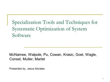 1 Specialization Tools and Techniques for Systematic Optimization of System Software McNamee, Walpole, Pu, Cowan, Krasic, Goel, Wagle, Consel, Muller,