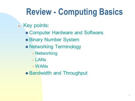 1 Review - Computing Basics n Key points: u Computer Hardware and Software. u Binary Number System u Networking Terminology F Networking F LANs F WANs.