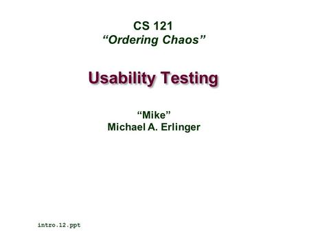 "Usability Testing intro.12.ppt CS 121 ""Ordering Chaos"" ""Mike"" Michael A. Erlinger."