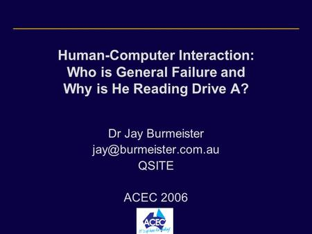 Human-Computer Interaction: Who is General Failure and Why is He Reading Drive A? Dr Jay Burmeister QSITE ACEC 2006.
