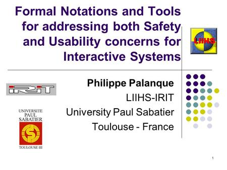 1 Formal Notations and Tools for addressing both Safety and Usability concerns for Interactive Systems Philippe Palanque LIIHS-IRIT University Paul Sabatier.