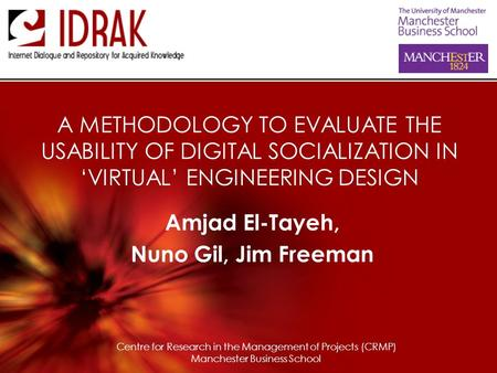 A METHODOLOGY TO EVALUATE THE USABILITY OF DIGITAL SOCIALIZATION IN 'VIRTUAL' ENGINEERING DESIGN Amjad El-Tayeh, Nuno Gil, Jim Freeman Centre for Research.