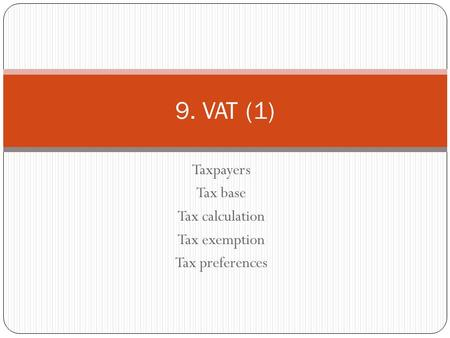 Taxpayers Tax base Tax calculation Tax exemption Tax preferences 9. VAT (1)