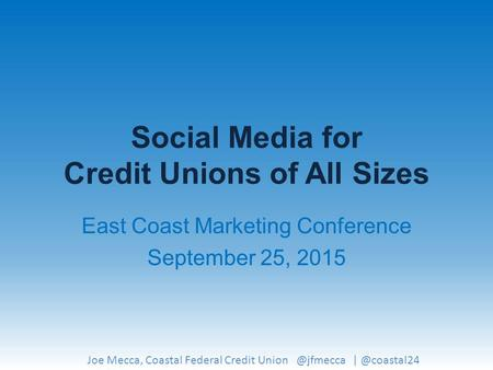 Social Media for Credit Unions of All Sizes East Coast Marketing Conference September 25, 2015 Joe Mecca, Coastal Federal Credit