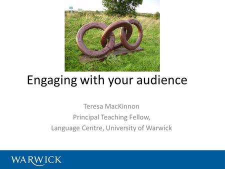 Engaging with your audience Teresa MacKinnon Principal Teaching Fellow, Language Centre, University of Warwick.