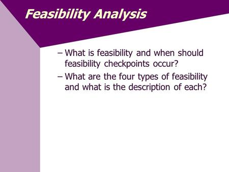 Feasibility Analysis What is feasibility and when should feasibility checkpoints occur? What are the four types of feasibility and what is the description.