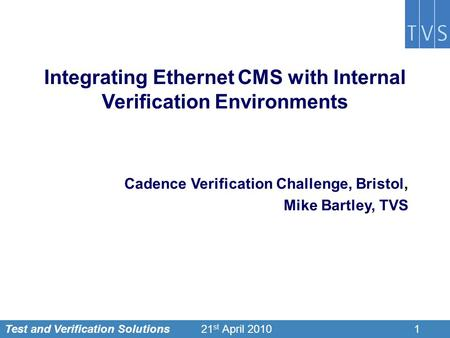 Test and Verification Solutions121 st April 2010 Integrating Ethernet CMS with Internal Verification Environments Cadence Verification Challenge, Bristol,