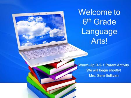 Welcome to 6 th Grade Language Arts! Warm-Up: 3-2-1 Parent Activity We will begin shortly! Mrs. Sara Sullivan.