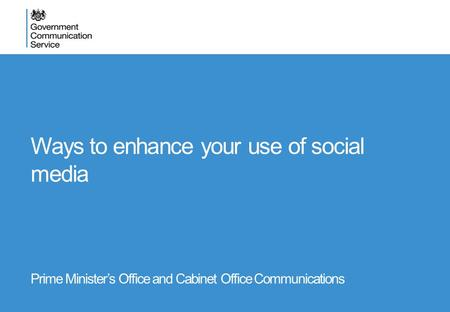 Ways to enhance your use of social media Prime Minister's Office and Cabinet Office Communications.