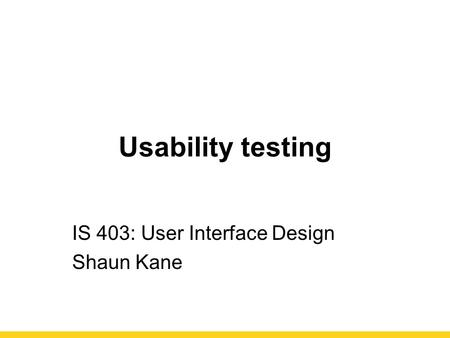 Usability testing IS 403: User Interface Design Shaun Kane.
