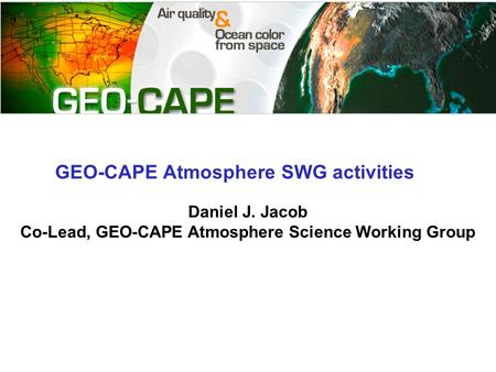 GEO-CAPE Atmosphere SWG activities Daniel J. Jacob Co-Lead, GEO-CAPE Atmosphere Science Working Group.