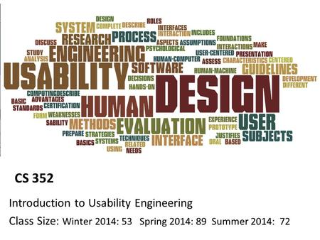 CS 352 Introduction to Usability Engineering Class Size: Winter 2014: 53 Spring 2014: 89 Summer 2014: 72.