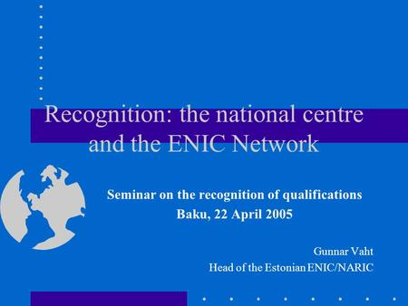 Recognition: the national centre and the ENIC Network Seminar on the recognition of qualifications Baku, 22 April 2005 Gunnar Vaht Head of the Estonian.