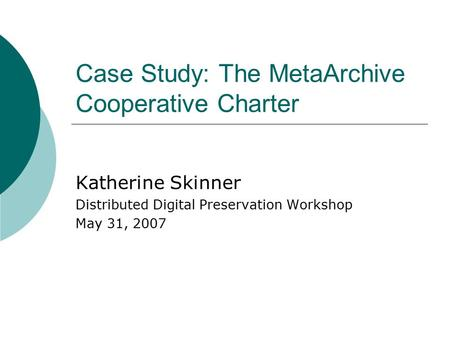 Case Study: The MetaArchive Cooperative Charter Katherine Skinner Distributed Digital Preservation Workshop May 31, 2007.