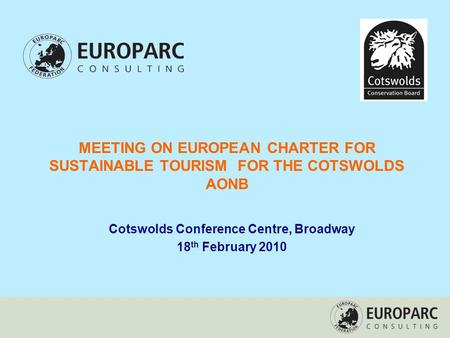 MEETING ON EUROPEAN CHARTER FOR SUSTAINABLE TOURISM FOR THE COTSWOLDS AONB Cotswolds Conference Centre, Broadway 18 th February 2010.