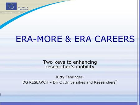 "ERA-MORE & ERA CAREERS Two keys to enhancing researcher's mobility Kitty Fehringer- DG RESEARCH – Dir C ""Universities and Researchers """