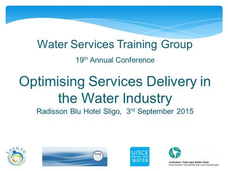 1 Water Services Training Group 19 th Annual Conference Optimising Services Delivery in the Water Industry Radisson Blu Hotel Sligo, 3 rd September 2015.