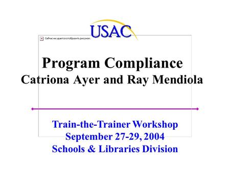 Program Compliance Catriona Ayer and Ray Mendiola Train-the-Trainer Workshop September 27-29, 2004 Schools & Libraries Division.