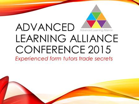 ADVANCED LEARNING ALLIANCE CONFERENCE 2015 Experienced form tutors trade secrets.