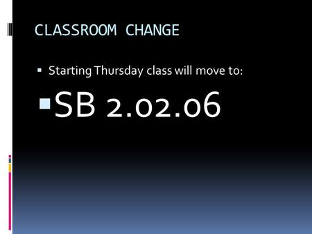 CLASSROOM CHANGE  Starting Thursday class will move to:  SB 2.02.06.