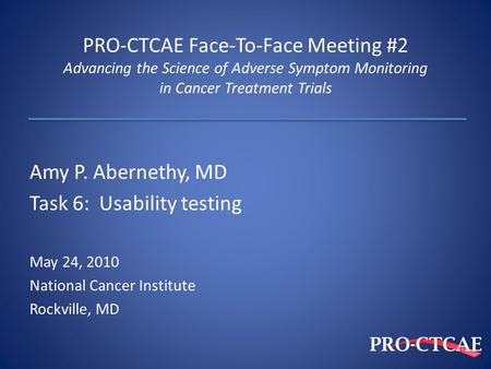 PRO-CTCAE Face-To-Face Meeting #2 Advancing the Science of Adverse Symptom Monitoring in Cancer Treatment Trials Amy P. Abernethy, MD Task 6: Usability.